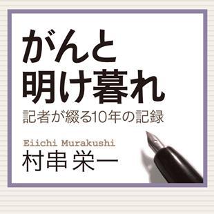 「がんと明け暮れ -記者が綴る10年の記録-」村串栄一